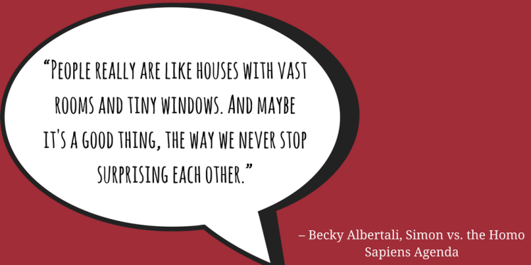 """People really are like houses with vast rooms and tiny windows. And maybe it's a good thing, the way we never stop surprising each other."" ― Becky Albertalli, Simon vs. the Homo Sapiens Agenda.png"